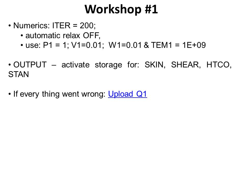 Workshop #1 Numerics: ITER = 200; automatic relax OFF, use: P1 = 1; V1=0.01; W1=0.01 & TEM1 = 1E+09 OUTPUT – activate storage for: SKIN, SHEAR, HTCO, STAN If every thing went wrong: Upload Q1Upload Q1