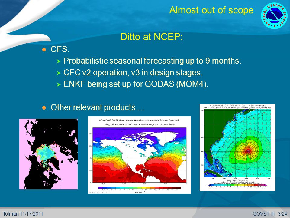 Tolman 11/17/2011GOVST III, 3/24 Almost out of scope  Ditto at NCEP: CFS:  Probabilistic seasonal forecasting up to 9 months.