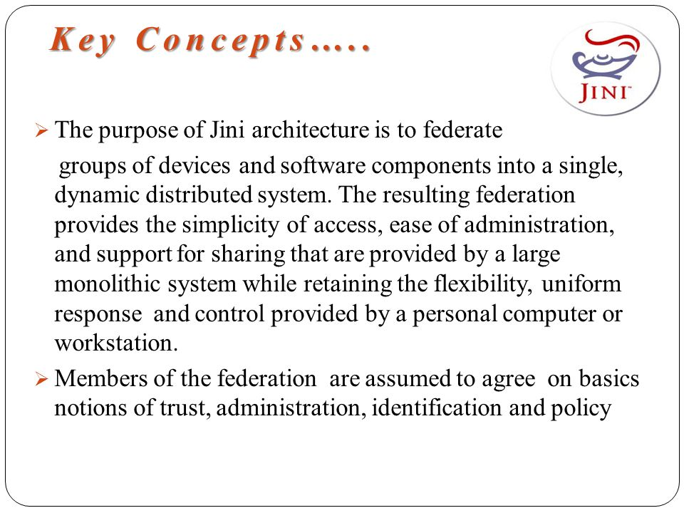 Key Concepts…..  The purpose of Jini architecture is to federate groups of devices and software components into a single, dynamic distributed system.