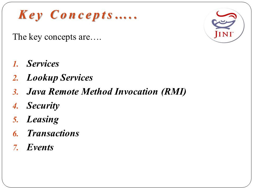 Key Concepts….. The key concepts are…. 1. Services 2. Lookup Services 3. Java Remote Method Invocation (RMI) 4. Security 5. Leasing 6. Transactions 7.