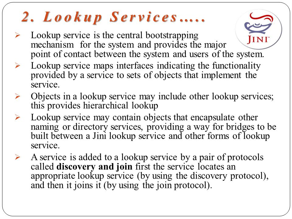 2. Lookup Services…..  Lookup service is the central bootstrapping mechanism for the system and provides the major point of contact between the syste