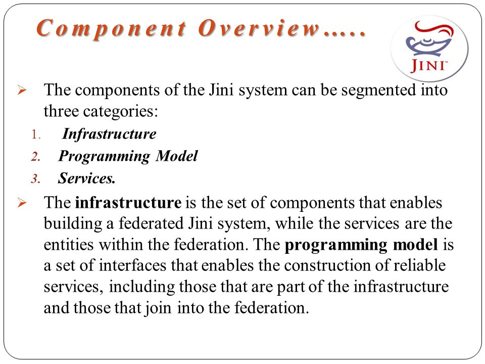 Component Overview…..  The components of the Jini system can be segmented into three categories: 1. Infrastructure 2. Programming Model 3. Services.