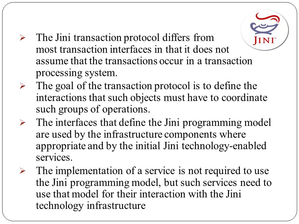  The Jini transaction protocol differs from most transaction interfaces in that it does not assume that the transactions occur in a transaction processing system.
