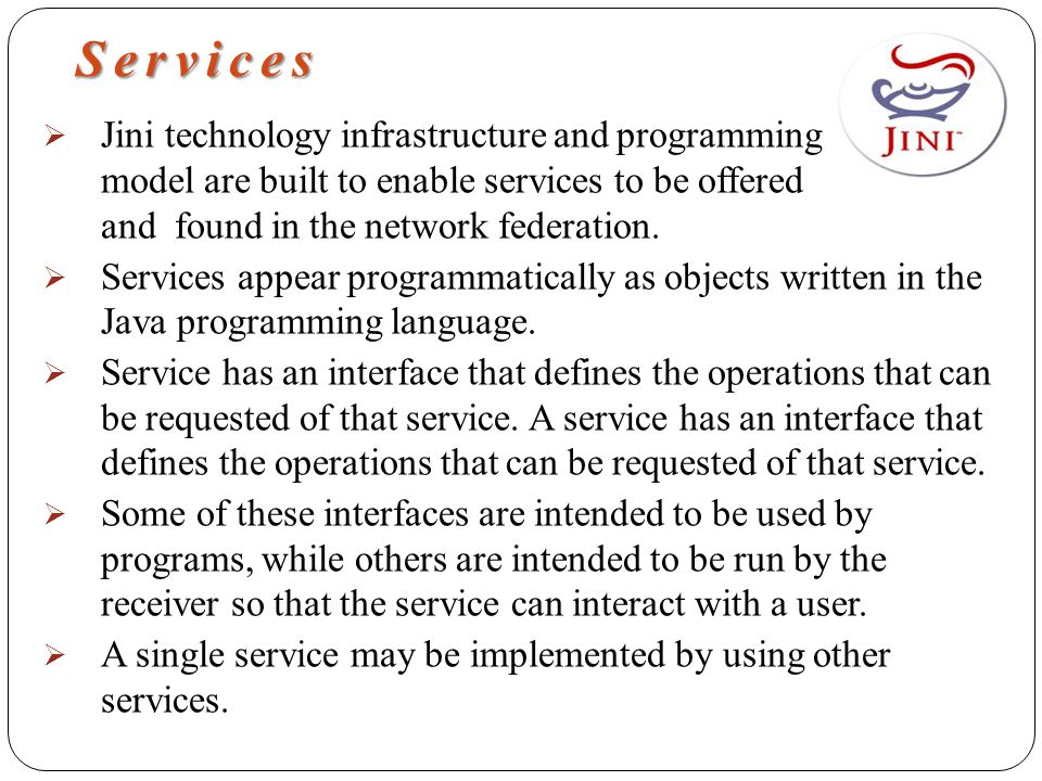 Services  Jini technology infrastructure and programming model are built to enable services to be offered and found in the network federation.  Serv