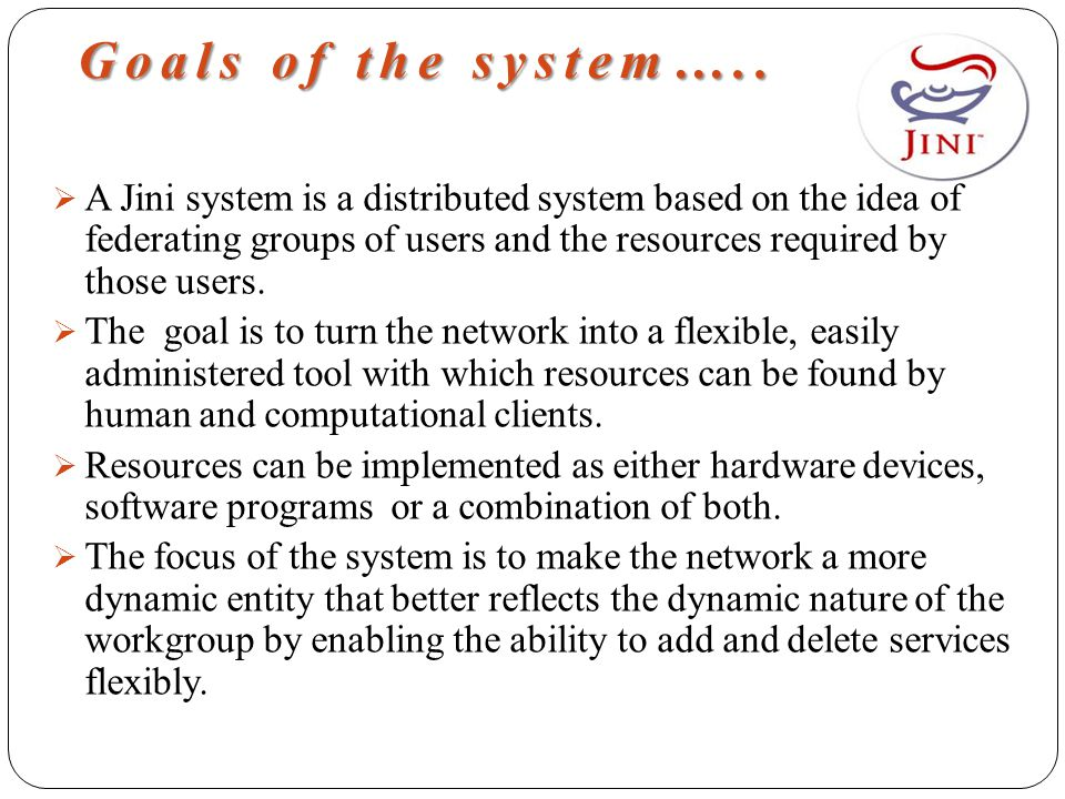 Goals of the system…..  A Jini system is a distributed system based on the idea of federating groups of users and the resources required by those use