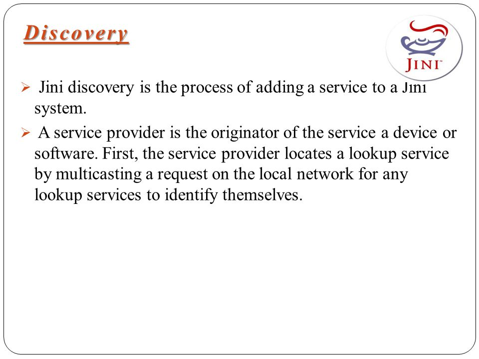 Discovery  Jini discovery is the process of adding a service to a Jini system.