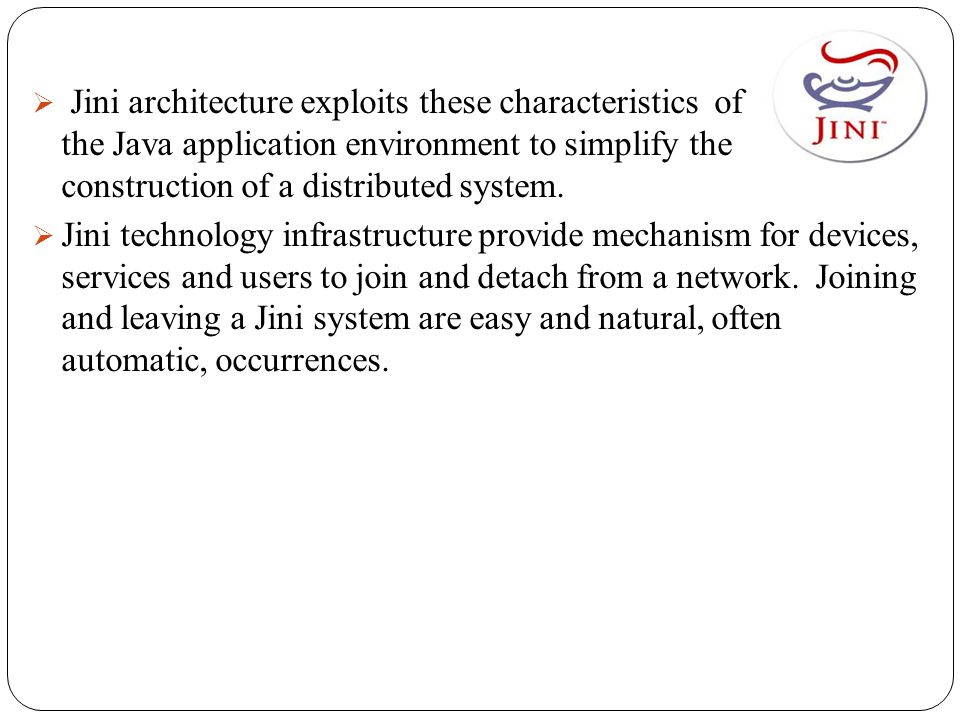  Jini architecture exploits these characteristics of the Java application environment to simplify the construction of a distributed system.  Jini te