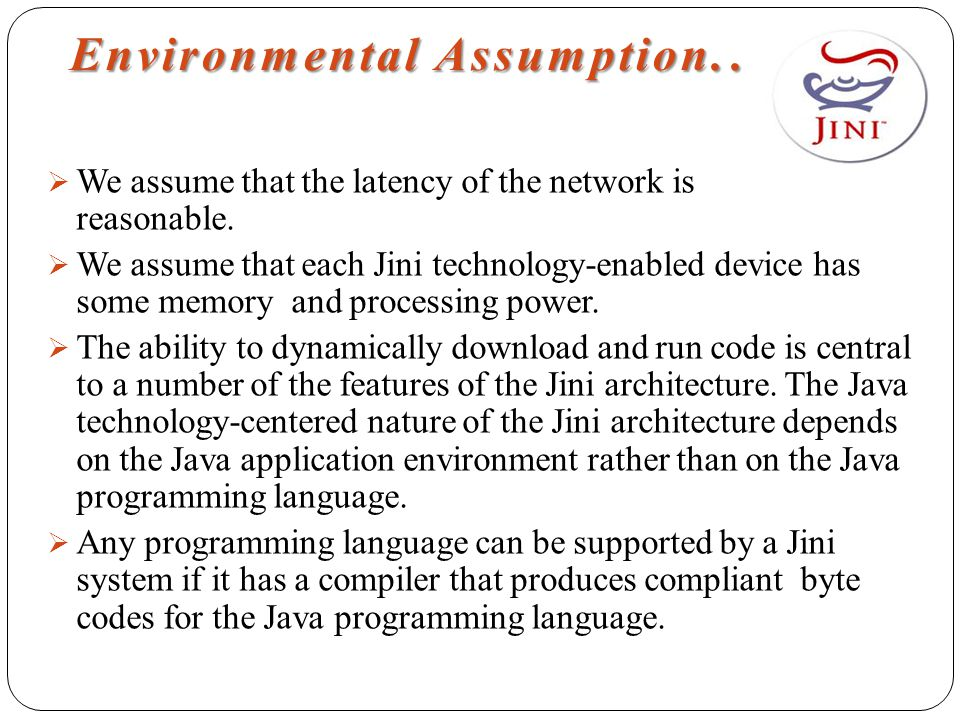 Environmental Assumption..  We assume that the latency of the network is reasonable.  We assume that each Jini technology-enabled device has some me