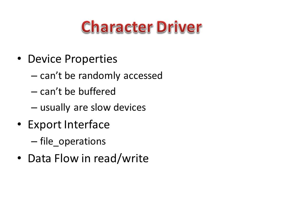 Device Properties – can't be randomly accessed – can't be buffered – usually are slow devices Export Interface – file_operations Data Flow in read/write