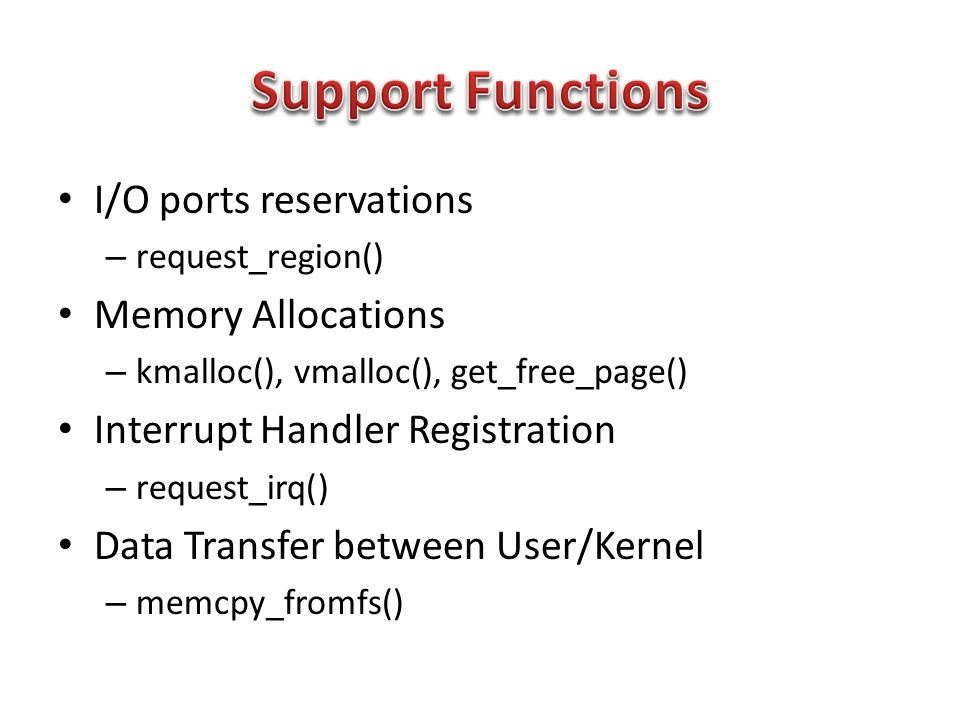 I/O ports reservations – request_region() Memory Allocations – kmalloc(), vmalloc(), get_free_page() Interrupt Handler Registration – request_irq() Data Transfer between User/Kernel – memcpy_fromfs()