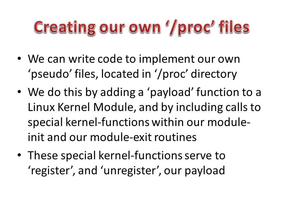 We can write code to implement our own 'pseudo' files, located in '/proc' directory We do this by adding a 'payload' function to a Linux Kernel Module, and by including calls to special kernel-functions within our module- init and our module-exit routines These special kernel-functions serve to 'register', and 'unregister', our payload