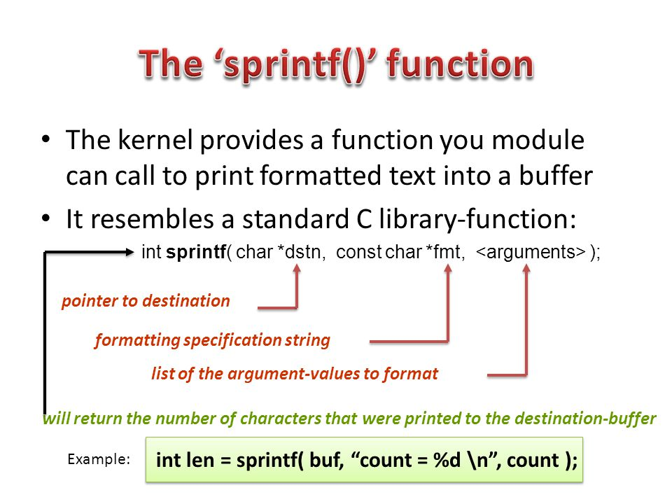 The kernel provides a function you module can call to print formatted text into a buffer It resembles a standard C library-function: int sprintf( char *dstn, const char *fmt, ); pointer to destination formatting specification string list of the argument-values to format will return the number of characters that were printed to the destination-buffer int len = sprintf( buf, count = %d \n , count ); Example: