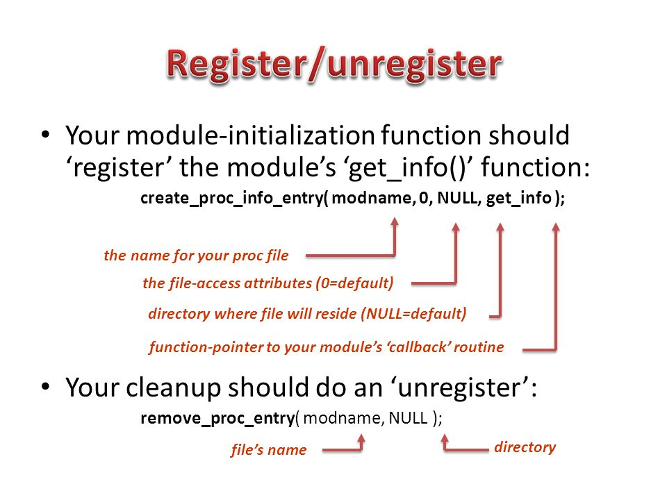Your module-initialization function should 'register' the module's 'get_info()' function: create_proc_info_entry( modname, 0, NULL, get_info ); Your cleanup should do an 'unregister': remove_proc_entry( modname, NULL ); the name for your proc file the file-access attributes (0=default) directory where file will reside (NULL=default) function-pointer to your module's 'callback' routine file's name directory