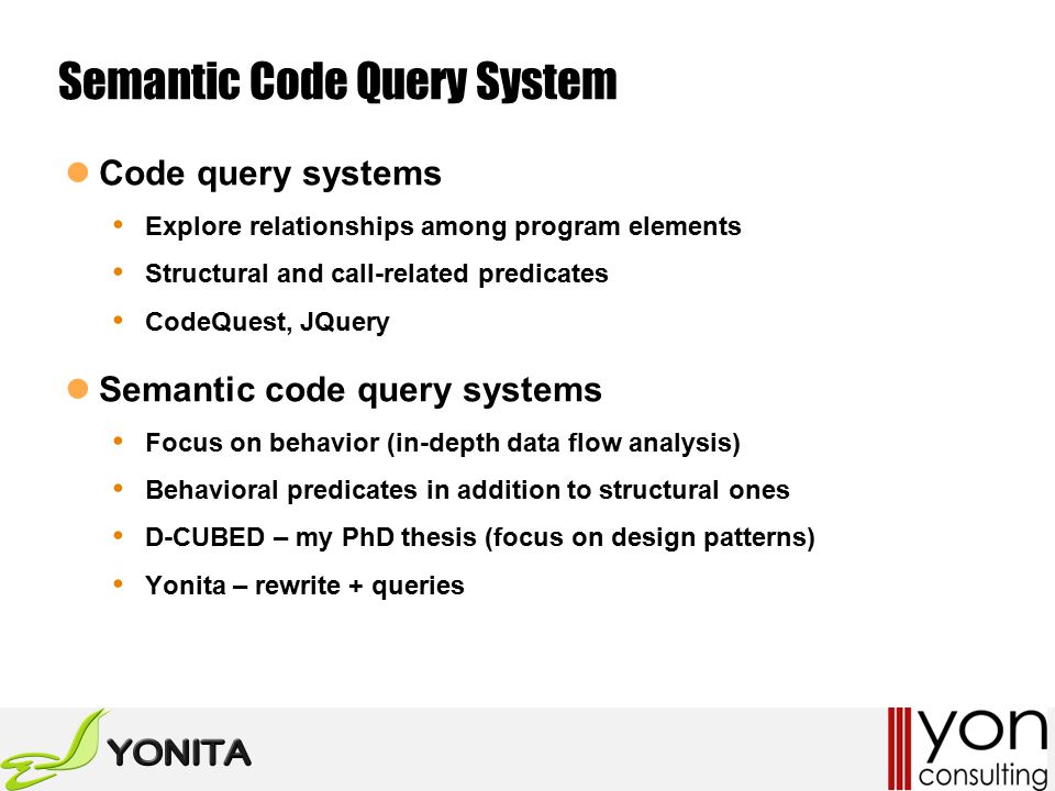Semantic Code Query System Code query systems Explore relationships among program elements Structural and call-related predicates CodeQuest, JQuery Semantic code query systems Focus on behavior (in-depth data flow analysis) Behavioral predicates in addition to structural ones D-CUBED – my PhD thesis (focus on design patterns) Yonita – rewrite + queries
