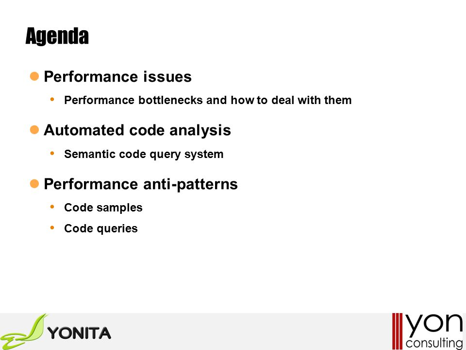 Agenda Performance issues Performance bottlenecks and how to deal with them Automated code analysis Semantic code query system Performance anti-patterns Code samples Code queries
