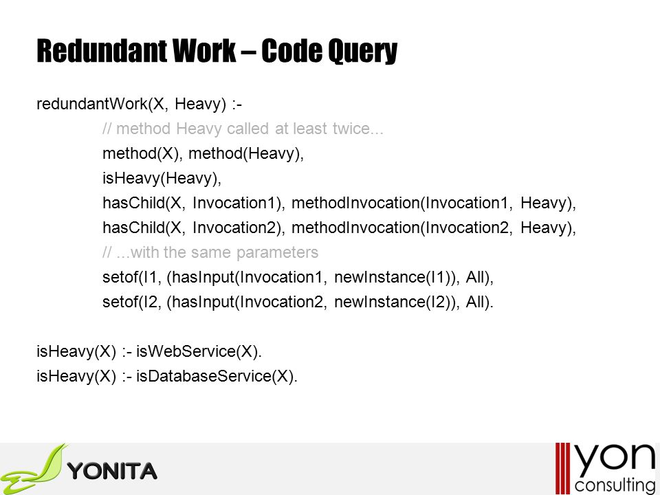 Redundant Work – Code Query redundantWork(X, Heavy) :- // method Heavy called at least twice...