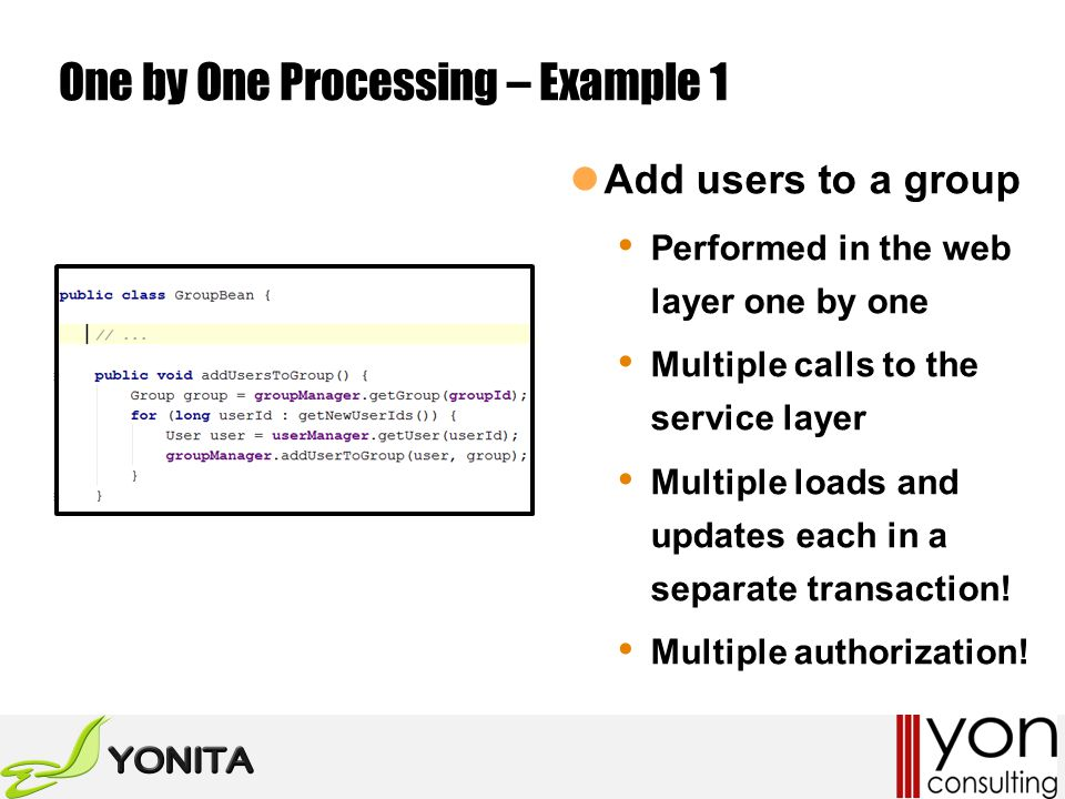 One by One Processing – Example 1 Add users to a group Performed in the web layer one by one Multiple calls to the service layer Multiple loads and updates each in a separate transaction.