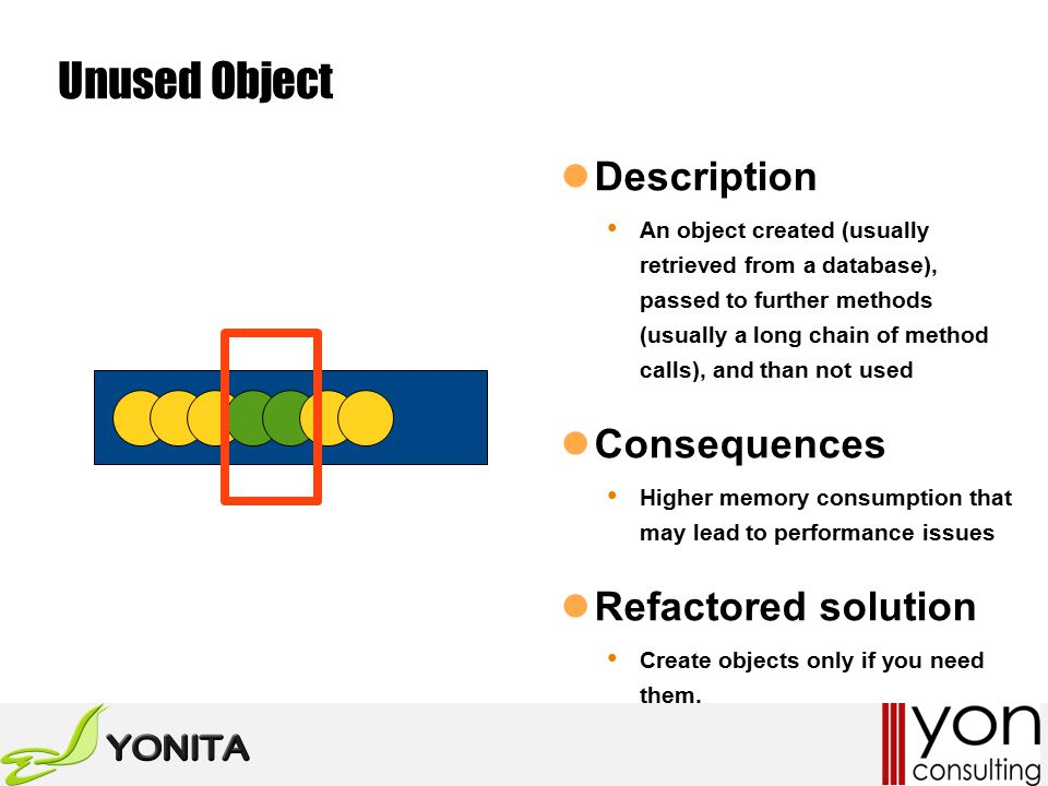 Unused Object Description An object created (usually retrieved from a database), passed to further methods (usually a long chain of method calls), and than not used Consequences Higher memory consumption that may lead to performance issues Refactored solution Create objects only if you need them.