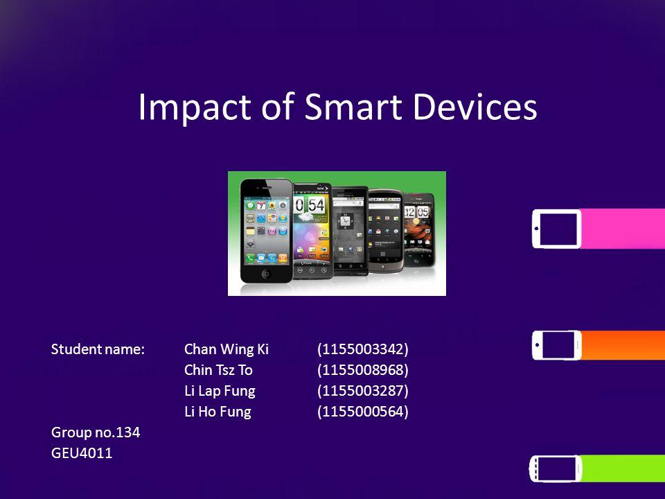 Impact of Smart Devices Student name: Chan Wing Ki(1155003342) Chin Tsz To(1155008968) Li Lap Fung(1155003287) Li Ho Fung(1155000564) Group no.134 GEU