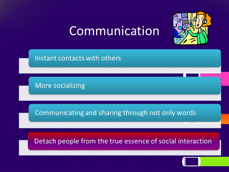 Communication Instant contacts with othersMore socializingCommunicating and sharing through not only wordsDetach people from the true essence of social interaction