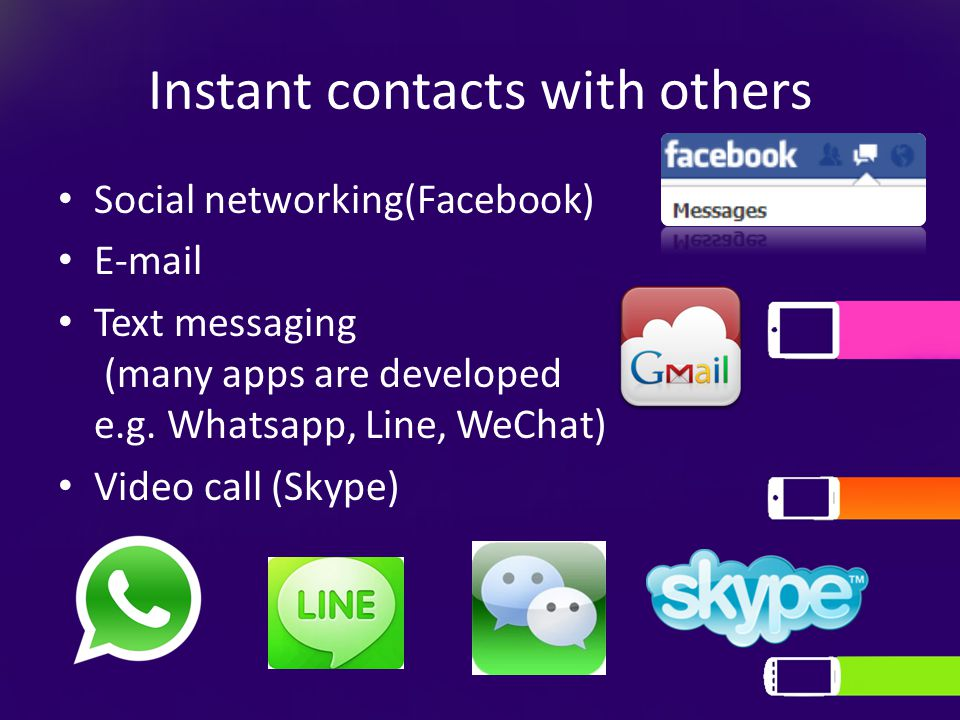 Instant contacts with others Social networking(Facebook) E-mail Text messaging (many apps are developed e.g. Whatsapp, Line, WeChat) Video call (Skype