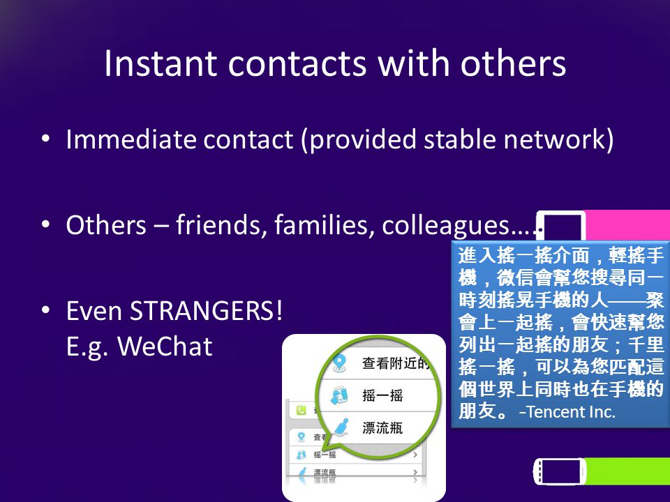 Instant contacts with others Immediate contact (provided stable network) Others – friends, families, colleagues…. Even STRANGERS! E.g. WeChat 進入搖一搖介面,