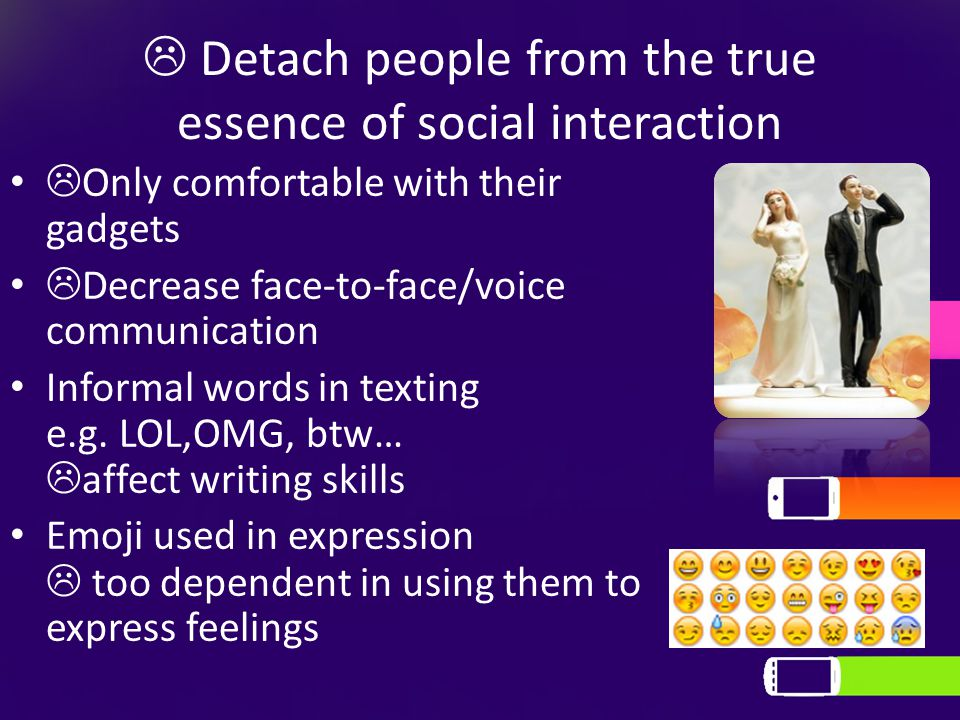  Detach people from the true essence of social interaction  Only comfortable with their gadgets  Decrease face-to-face/voice communication Informal