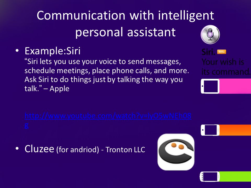 Communication with intelligent personal assistant Example:Siri Siri lets you use your voice to send messages, schedule meetings, place phone calls, and more.