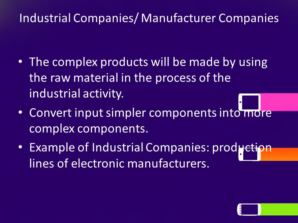 Industrial Companies/ Manufacturer Companies The complex products will be made by using the raw material in the process of the industrial activity. Co