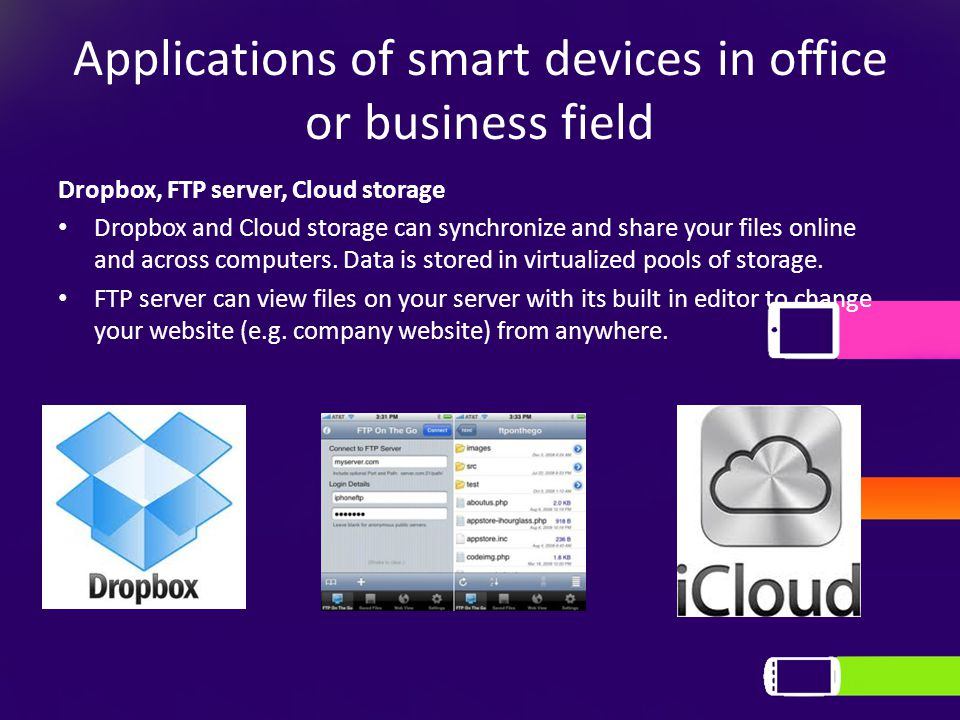 Applications of smart devices in office or business field Dropbox, FTP server, Cloud storage Dropbox and Cloud storage can synchronize and share your files online and across computers.