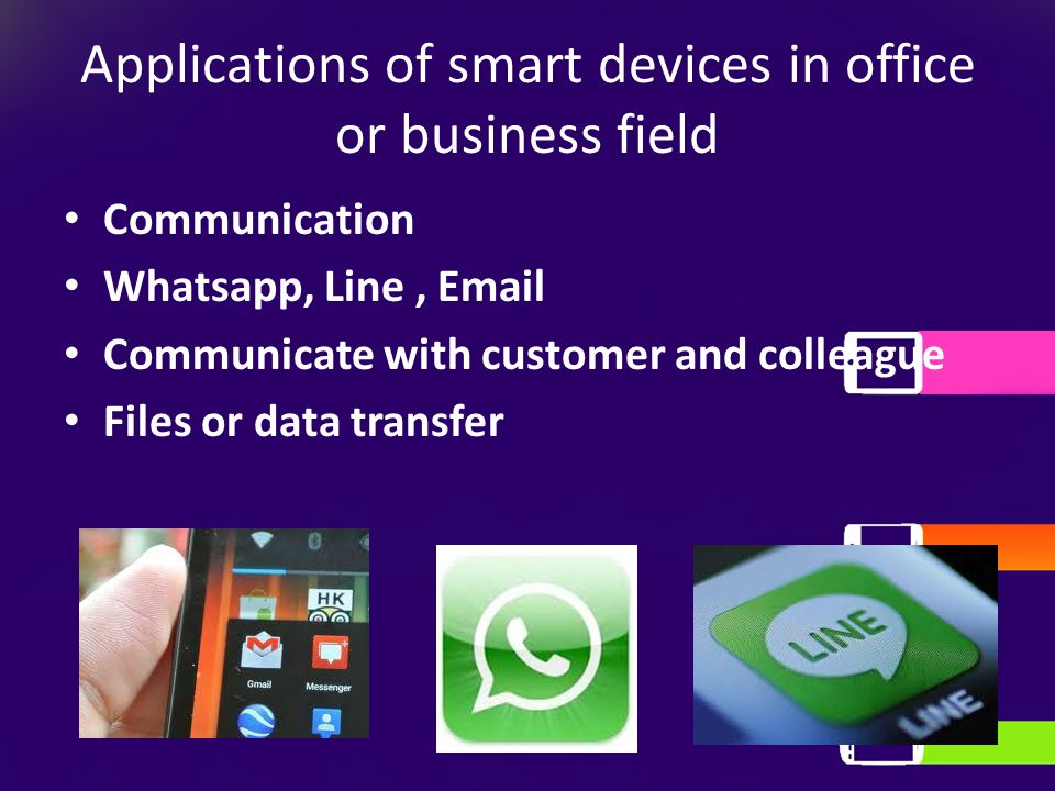 Applications of smart devices in office or business field Communication Whatsapp, Line, Email Communicate with customer and colleague Files or data tr