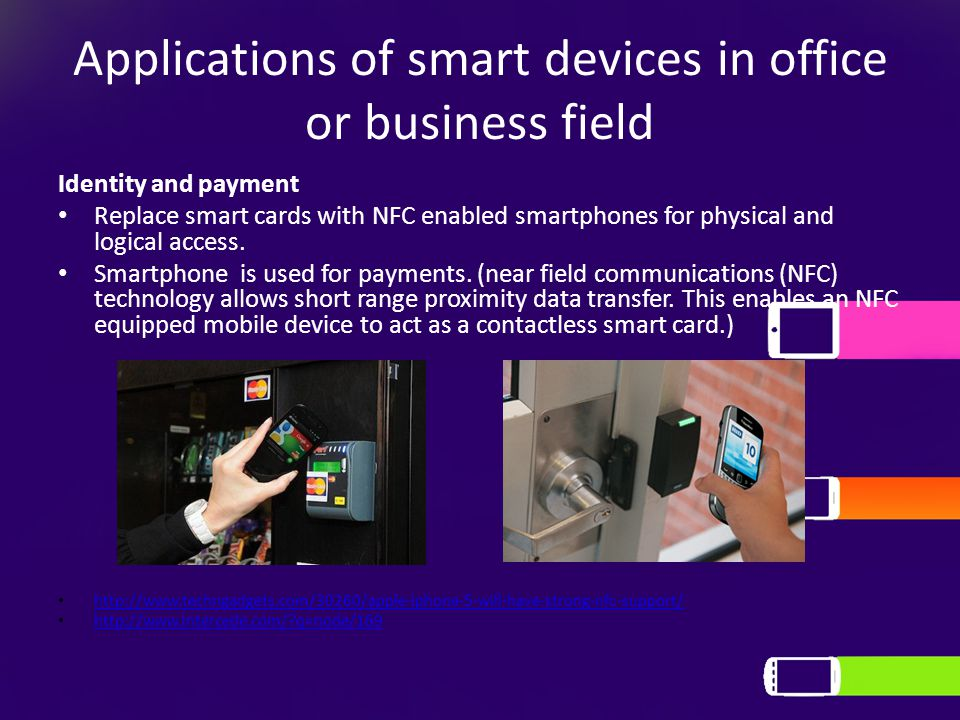 Applications of smart devices in office or business field Identity and payment Replace smart cards with NFC enabled smartphones for physical and logical access.