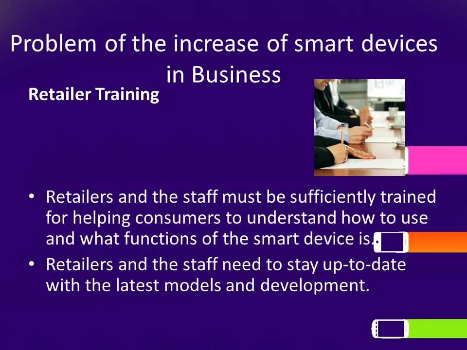 Problem of the increase of smart devices in Business Retailer Training Retailers and the staff must be sufficiently trained for helping consumers to understand how to use and what functions of the smart device is.