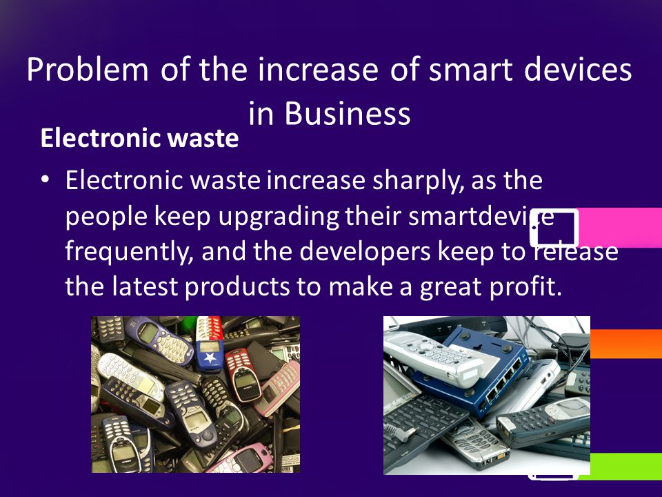 Problem of the increase of smart devices in Business Electronic waste Electronic waste increase sharply, as the people keep upgrading their smartdevice frequently, and the developers keep to release the latest products to make a great profit.
