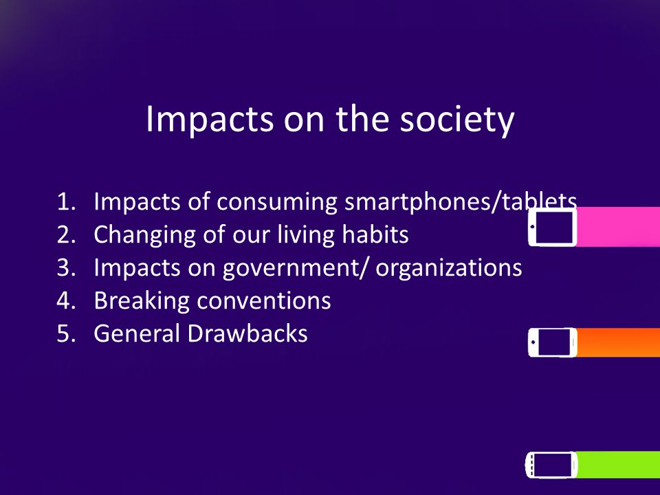Impacts on the society 1.Impacts of consuming smartphones/tablets 2.Changing of our living habits 3.Impacts on government/ organizations 4.Breaking co
