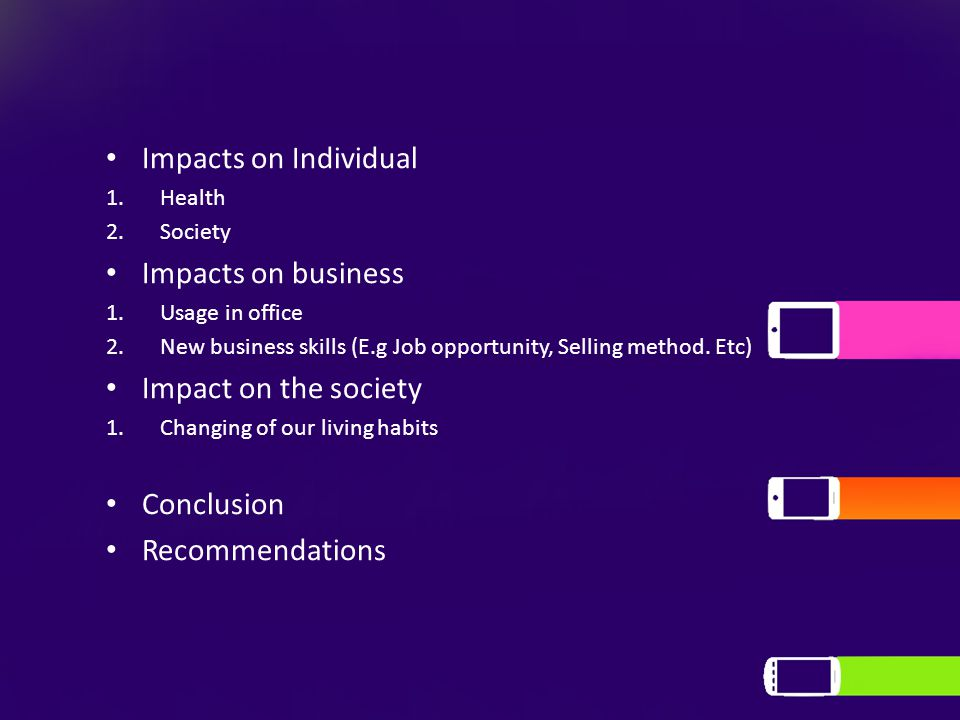 Impacts on Individual 1.Health 2.Society Impacts on business 1.Usage in office 2.New business skills (E.g Job opportunity, Selling method.