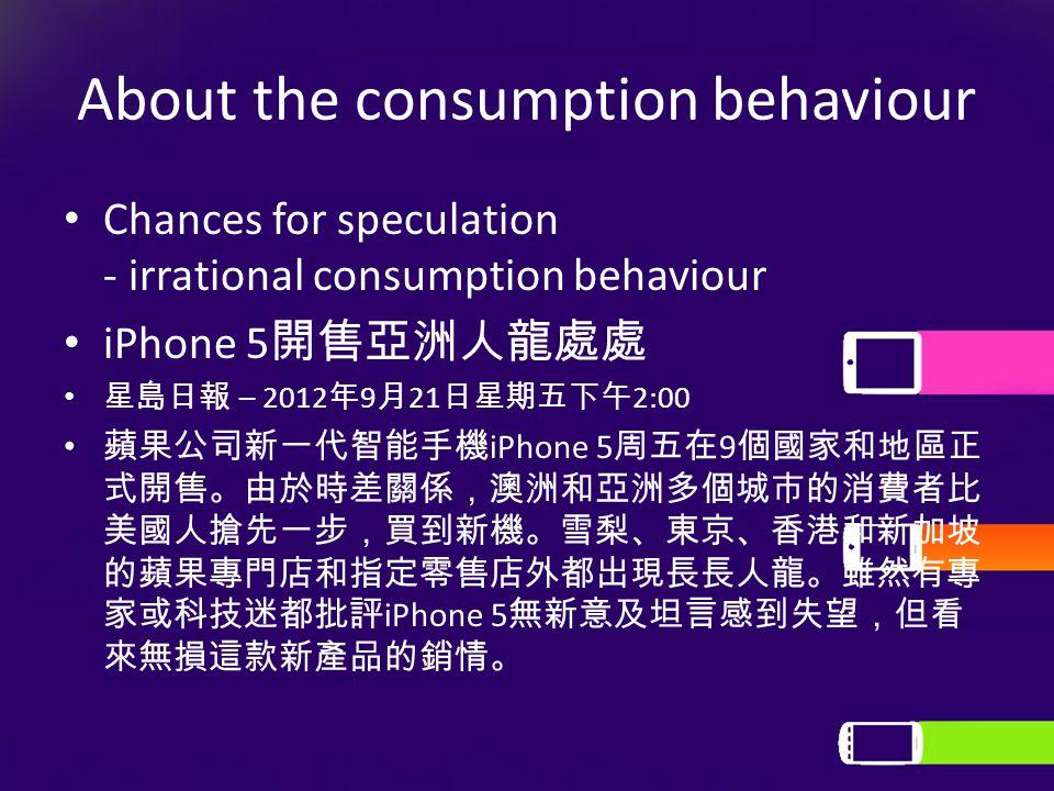 About the consumption behaviour Chances for speculation - irrational consumption behaviour iPhone 5 開售亞洲人龍處處 星島日報 – 2012 年 9 月 21 日星期五下午 2:00 蘋果公司新一代智能手機 iPhone 5 周五在 9 個國家和地區正 式開售。由於時差關係,澳洲和亞洲多個城市的消費者比 美國人搶先一步,買到新機。雪梨、東京、香港和新加坡 的蘋果專門店和指定零售店外都出現長長人龍。雖然有專 家或科技迷都批評 iPhone 5 無新意及坦言感到失望,但看 來無損這款新產品的銷情。