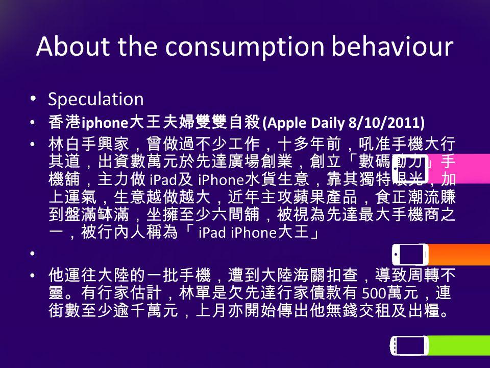 About the consumption behaviour Speculation 香港 iphone 大王夫婦雙雙自殺 (Apple Daily 8/10/2011) 林白手興家,曾做過不少工作,十多年前,吼准手機大行 其道,出資數萬元於先達廣場創業,創立「數碼動力」手 機舖,主力做 iPad 及 iPhone 水貨生意,靠其獨特眼光,加 上運氣,生意越做越大,近年主攻蘋果產品,食正潮流賺 到盤滿缽滿,坐擁至少六間舖,被視為先達最大手機商之 一,被行內人稱為「 iPad iPhone 大王」 他運往大陸的一批手機,遭到大陸海關扣查,導致周轉不 靈。有行家估計,林單是欠先達行家債款有 500 萬元,連 街數至少逾千萬元,上月亦開始傳出他無錢交租及出糧。
