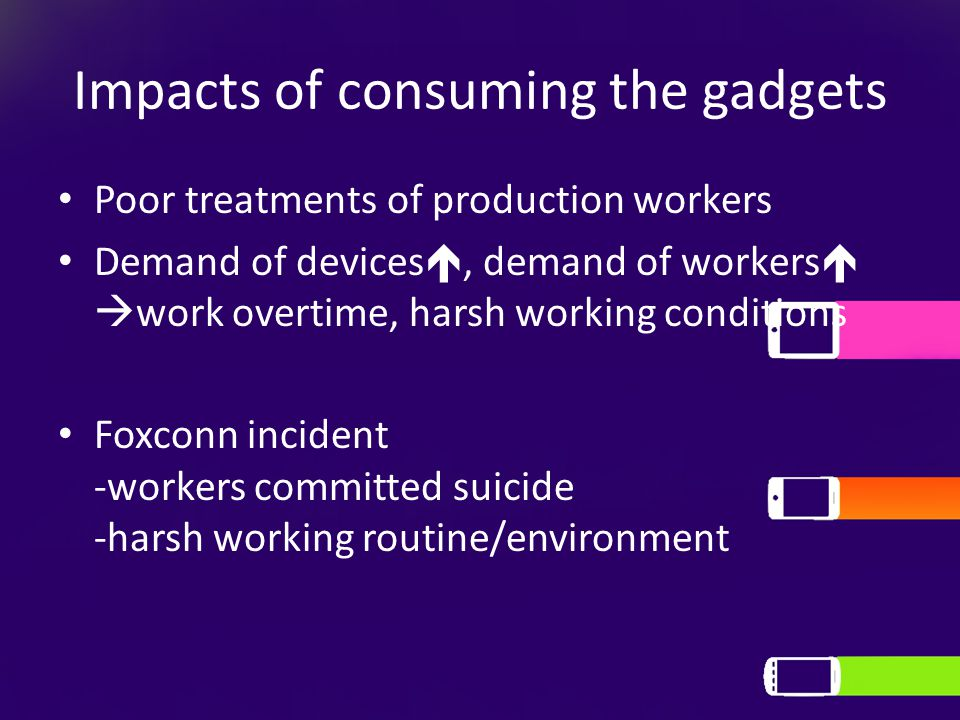 Impacts of consuming the gadgets Poor treatments of production workers Demand of devices , demand of workers   work overtime, harsh working conditions Foxconn incident -workers committed suicide -harsh working routine/environment