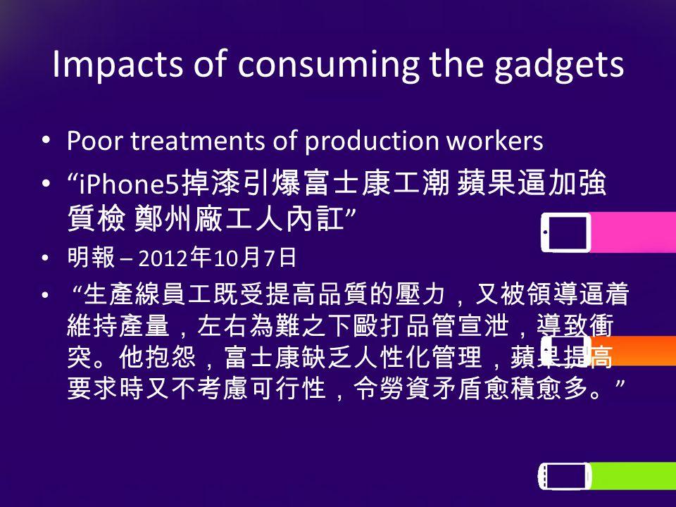 Impacts of consuming the gadgets Poor treatments of production workers iPhone5 掉漆引爆富士康工潮 蘋果逼加強 質檢 鄭州廠工人內訌 明報 – 2012 年 10 月 7 日 生產線員工既受提高品質的壓力,又被領導逼着 維持產量,左右為難之下毆打品管宣泄,導致衝 突。他抱怨,富士康缺乏人性化管理,蘋果提高 要求時又不考慮可行性,令勞資矛盾愈積愈多。