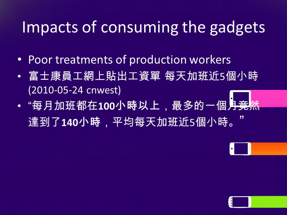 """Impacts of consuming the gadgets Poor treatments of production workers 富士康員工網上貼出工資單 每天加班近 5 個小時 (2010-05-24 cnwest) """" 每月加班都在 100 小時以上,最多的一個月竟然 達到了 140"""