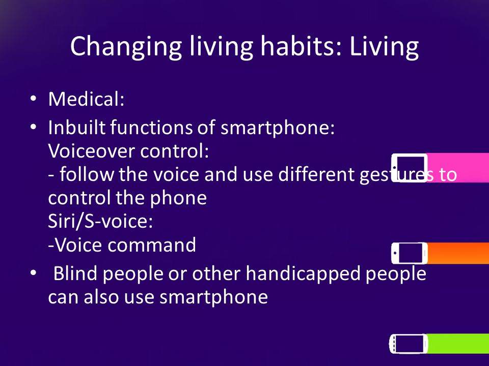 Changing living habits: Living Medical: Inbuilt functions of smartphone: Voiceover control: - follow the voice and use different gestures to control the phone Siri/S-voice: -Voice command Blind people or other handicapped people can also use smartphone
