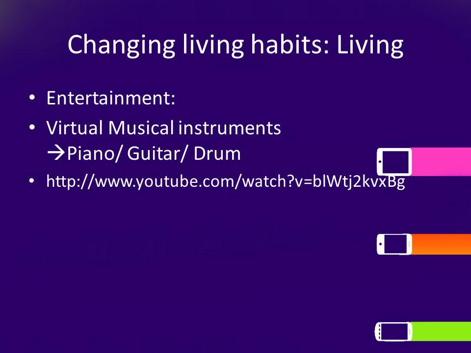 Changing living habits: Living Entertainment: Virtual Musical instruments  Piano/ Guitar/ Drum http://www.youtube.com/watch v=blWtj2kvxBg