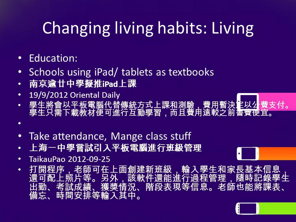 Changing living habits: Living Education: Schools using iPad/ tablets as textbooks 南京逾廿中學擬推 iPad 上課 19/9/2012 Oriental Daily 學生將會以平板電腦代替傳統方式上課和測驗,費用暫決定以公費支付。 學生只需下載教材便可進行互動學習,而且費用遠較之前書費便宜。 Take attendance, Mange class stuff 上海一中學嘗試引入平板電腦進行班級管理 TaikauPao 2012-09-25 打開程序,老師可在上面創建新班級,輸入學生和家長基本信息, 還可配上照片等。另外,該軟件還能進行過程管理,隨時記錄學生 出勤、考試成績、獲獎情況、階段表現等信息。老師也能將課表、 備忘、時間安排等輸入其中。