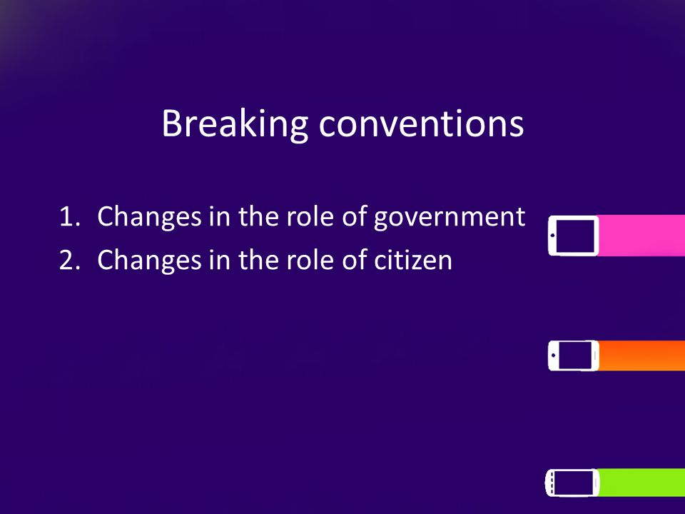Breaking conventions 1.Changes in the role of government 2.Changes in the role of citizen