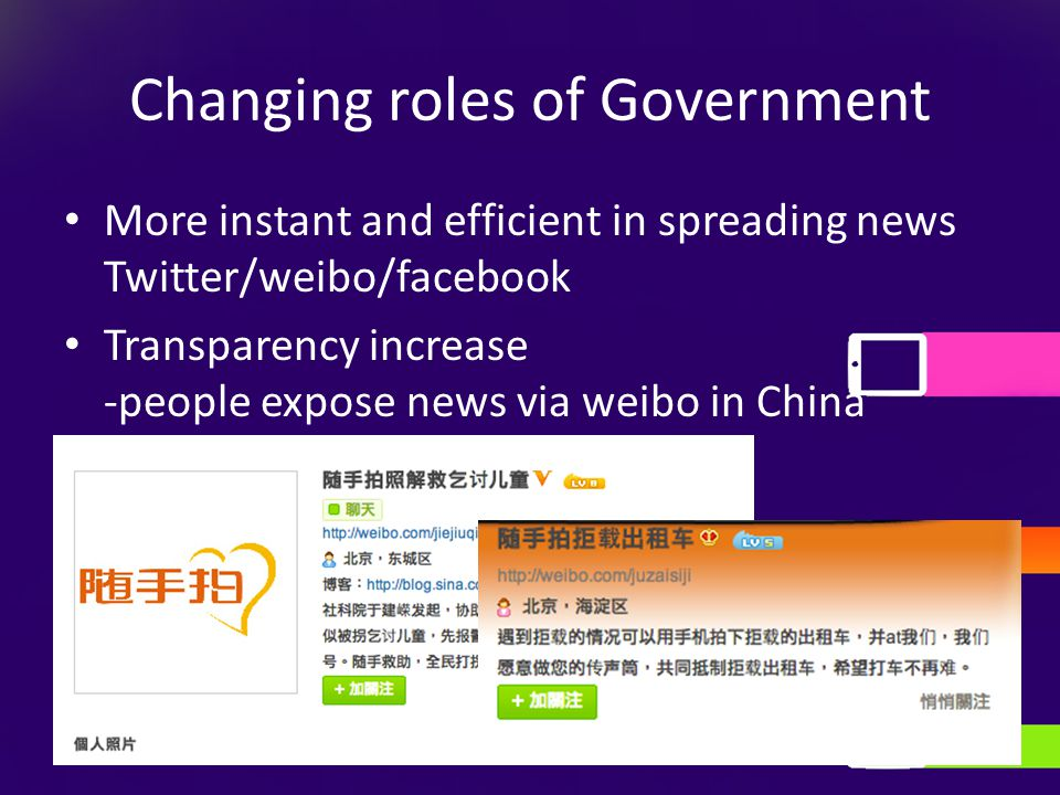 Changing roles of Government More instant and efficient in spreading news Twitter/weibo/facebook Transparency increase -people expose news via weibo in China