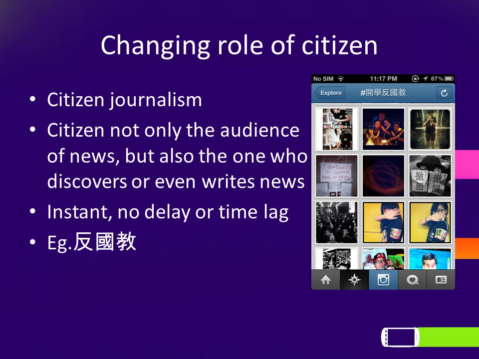 Changing role of citizen Citizen journalism Citizen not only the audience of news, but also the one who discovers or even writes news Instant, no delay or time lag Eg.