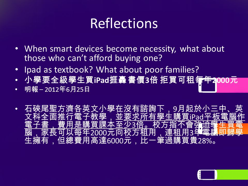 Reflections When smart devices become necessity, what about those who can't afford buying one? Ipad as textbook? What about poor families? 小學要全級學生買 iP