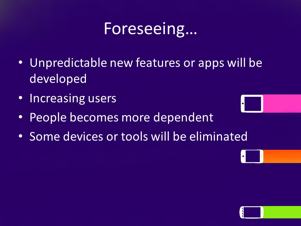 Foreseeing… Unpredictable new features or apps will be developed Increasing users People becomes more dependent Some devices or tools will be eliminated