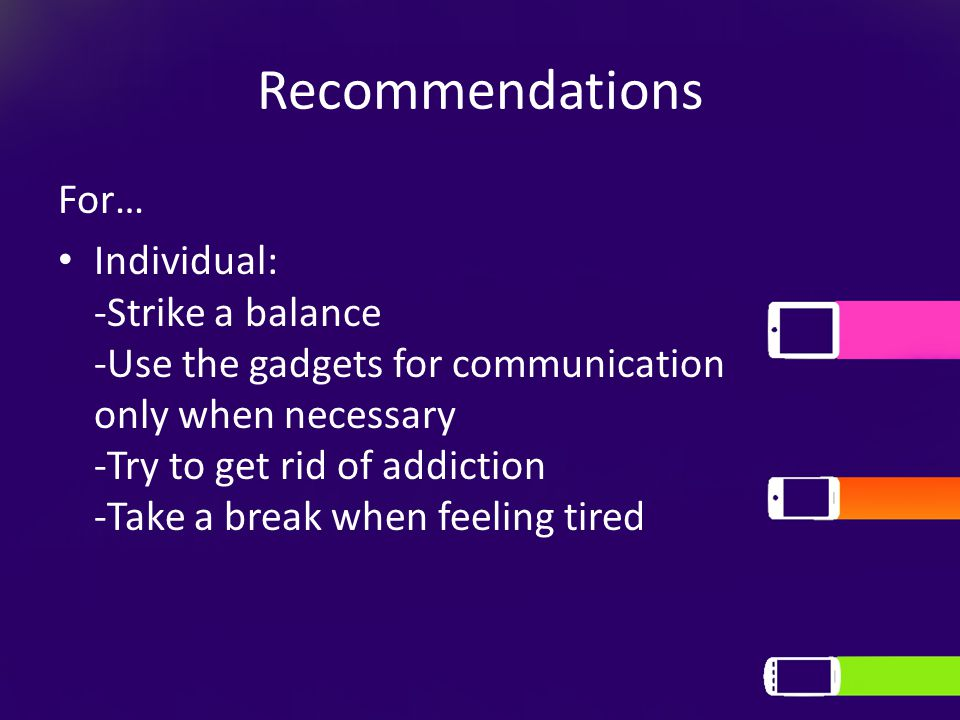 Recommendations For… Individual: -Strike a balance -Use the gadgets for communication only when necessary -Try to get rid of addiction -Take a break w